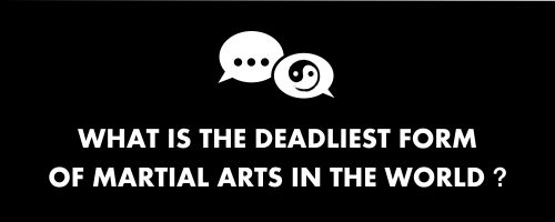 what is the deadliest form of martial arts in the world
